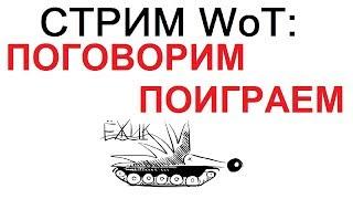 СТРИМ WoT: ИГРАЕМ в  танки ОБЩАЕМСЯ с чатом.