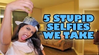 5 Stupid Selfies We Take