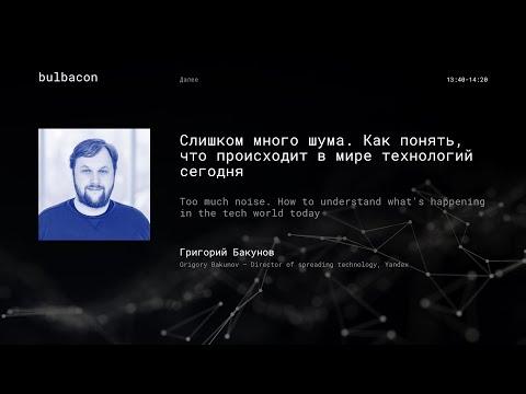 Григорий Бакунов (Yandex) - Как понять, что происходит в мире технологий сегодня.