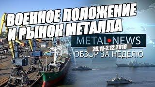 ВОЕННОЕ ПОЛОЖЕНИЕ И РЫНОК МЕТАЛЛА | MetalNews.Обзор за неделю 26.11-2.12.2018
