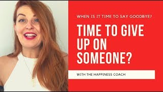 When is it time to GIVE UP ON SOMEONE?