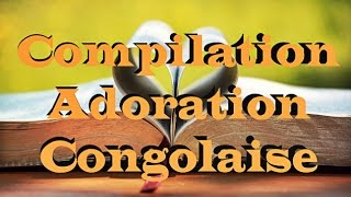 Compilation Adoration Congolaise | #WorshipFeverChannel