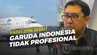 Fadli Zon Sebut Garuda Indonesia Tidak Profesional Terkait Parahnya Penundaan Penerban