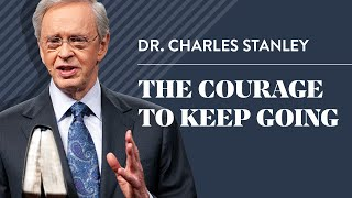 The Courage to Keep Going – Dr. Charles Stanley