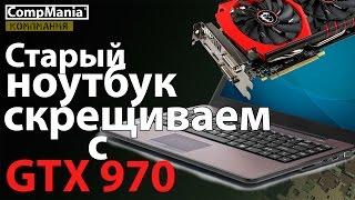 Старый ноутбук скрещиваем с GTX 970 = все игры на ULTRA