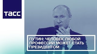 Путин: человек любой профессии может стать президентом
