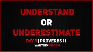 Understand or Underestimate | Wanting Wisdom Day 5 | Proverbs 11
