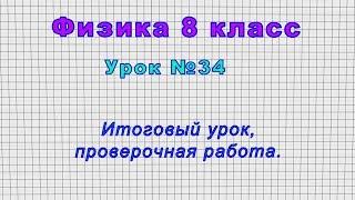 Физика 8 класс Урок 34 - Итоговый урок, проверочная работа.