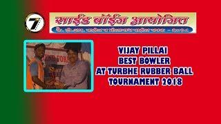 VIJAY PILLAI BALAJI BEST BOWLER OF THE TOURNAMENT AT TURBHE RUBBER BALL TOURNAMENT 2018