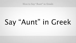 "How to Say ""Aunt"" & ""Uncle"" in Greek 