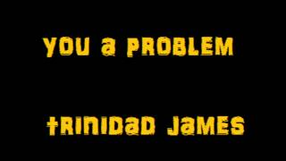 You A Problem - Trinidad James ( WITH LYRICS)