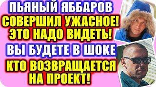 ДОМ 2 НОВОСТИ ♡ Раньше Эфира! Пьяный Яббаров шокировал всю страну!