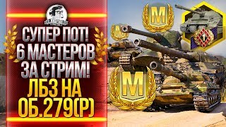 СУПЕР ПОТ! 6 МАСТЕРОВ ЗА СТРИМ! ЛБЗ на ОБЪЕКТ 279(р)!