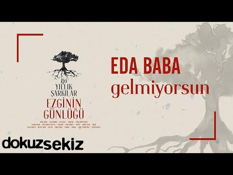 Eda Baba - Gelmiyorsun (Ezginin Günlüğü 40 Yıllık Şarkılar) (Official Audio) Sözleri