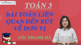 Bài toán liên quan đến rút về đơn vị (tiếp theo) – Toán 3 – Cô Thanh Hà