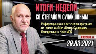 ИТОГИ НЕДЕЛИ со Степаном Сулакшиным 29.03.2021