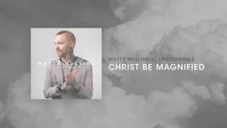Matty Mullins - Christ Be Magnified