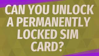 Can you unlock a permanently locked SIM card?