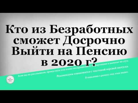 Кто из Безработных сможет Досрочно Выйти на Пенсию в 2020 году