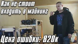 Как не стоит входить в майнинг. Цена ошибки 820.000 рублей.
