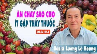 ĂN CHAY SAO CHO ÍT GẶP THẦY THUỐC - Bác sĩ Lương Lễ Hoàng - Rất bổ ích cho cộng đồng