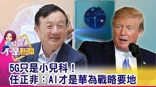 5G只是小兒科!任正非:AI才是華為戰略要地-【這!不是新聞 精華篇】20190919-7