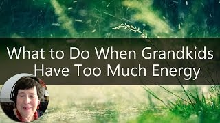 Grandparenting Tips - What To Do When Grandkids Have Too Much Energy | Sixty And Me