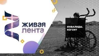 Живая лента | Выпуск 33 | Инвалиды. Изгои?