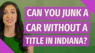 Can you junk a car without a title in Indiana?