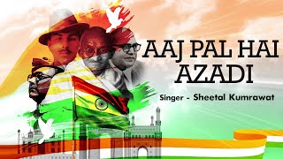 Freedom Anniversary | Aaj Pal Hai Azadi | Sheetal Kumrawat | Hindi Patriotic Song | Independence Day