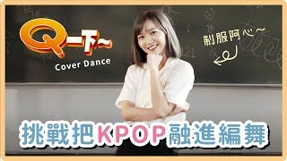 挑戰把KPOP融進編舞!穿上高中制服在校園大跳【Q一下】Cover|阿心 x 阿Q桶麵