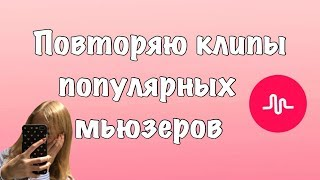 ПОВТОРЯЮ КЛИПЫ ПОПУЛЯРНЫХ МЬЮЗЕРОВ// КАК СНИМАТЬ В musical.ly