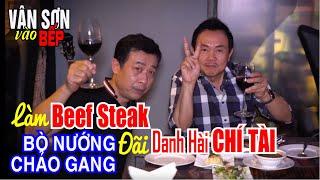 VÂN SƠN vào BẾP  | Làm Beef Steak | BÒ NƯỚNG CHẢO GANG |  Đãi Danh Hài CHÍ TÀI