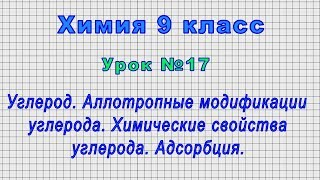 Химия 9 класс Урок 17 - Углерод. Аллотропные модификации углерода.Химические свойства. Адсорбция.