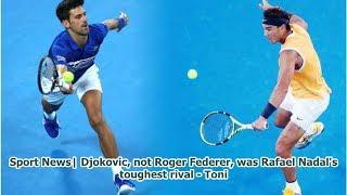 Sport News  Djokovic, not Roger Federer, was Rafael Nadal's toughest rival - Toni