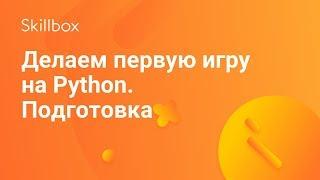 Делаем первую игру на Python. Подготовка