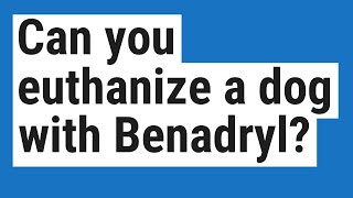 Can you euthanize a dog with Benadryl?