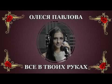 Олеся Павлова-Всё в твоих руках(сл. и муз. Э.Лопатенко) Новинка 2018