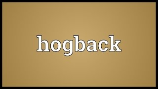 Hogback Meaning