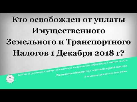 Кто освобожден от уплаты Имущественного Земельного и Транспортного Налогов 1 Декабря 2018 года