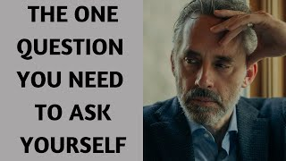 JORDAN PETERSON ~ THE ONE QUESTION YOU NEED TO ASK YOURSELF
