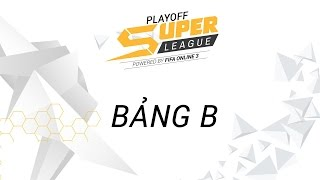 [06.04.2017] Bảng B [Playoff - SuperLeague 2017]