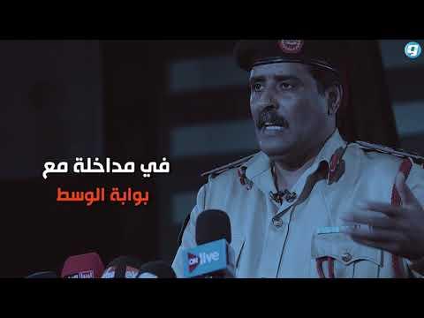 فيديو بوابة الوسط | المسماري لبوابة الوسط: المشير حفتر يعود إلى بنغازي
