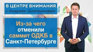 В центре внимания: Из-за чего отменили саммит ОДКБ в Санкт-Петербурге