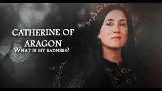 Catherine Of Aragon || What Is My Sadness? (The Tudors)
