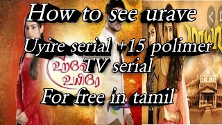 How to see urave uyire serial + 15 polimer TV serial for  free in tamil