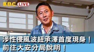 《全程直播》12/07 08:30 涉性侵風波鈕承澤首度現身! 前往大安分局說明!
