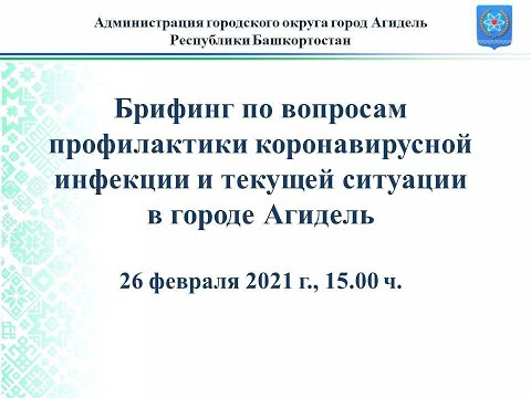 Брифинг, посвященный вопросам коронавирусной инфекции и текущей ситуации в городе Агидель 26.02.2021