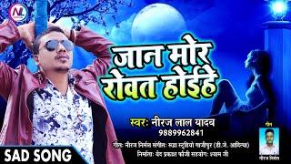 #Pawan_Singh के बाद #Neeraj_lal_yadav ने गाया-जान मोर रोवत होइहे-Jan mor rowat hoihe - Sad song 2018