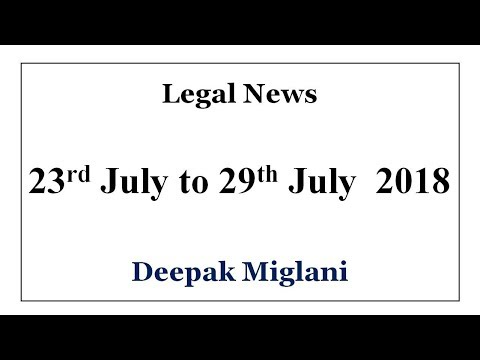 Legal News 23rd July to 29th July 2018 by Deepak Miglani